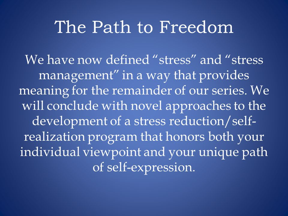 The Path to Freedom We have now defined stress and stress management in a way that provides meaning for the remainder of our series.
