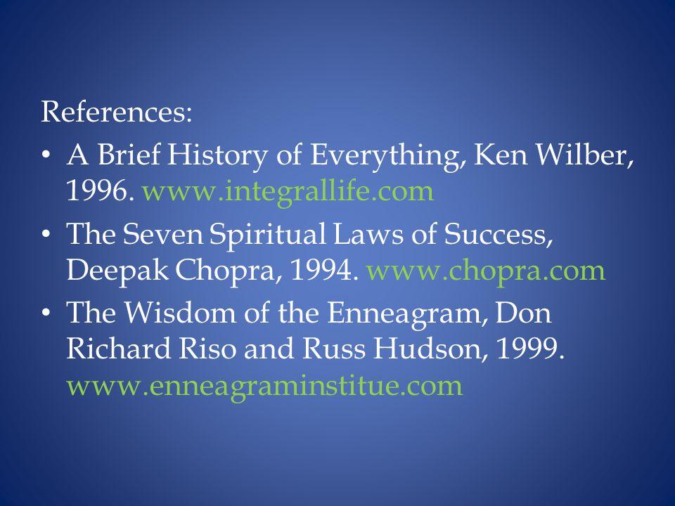 References: A Brief History of Everything, Ken Wilber, 1996. www.integrallife.com The Seven Spiritual Laws of Success, Deepak Chopra, 1994. www.chopra