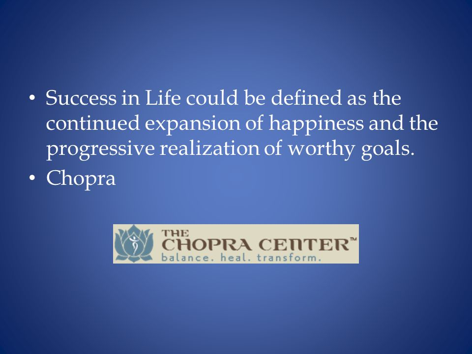 Success in Life could be defined as the continued expansion of happiness and the progressive realization of worthy goals.