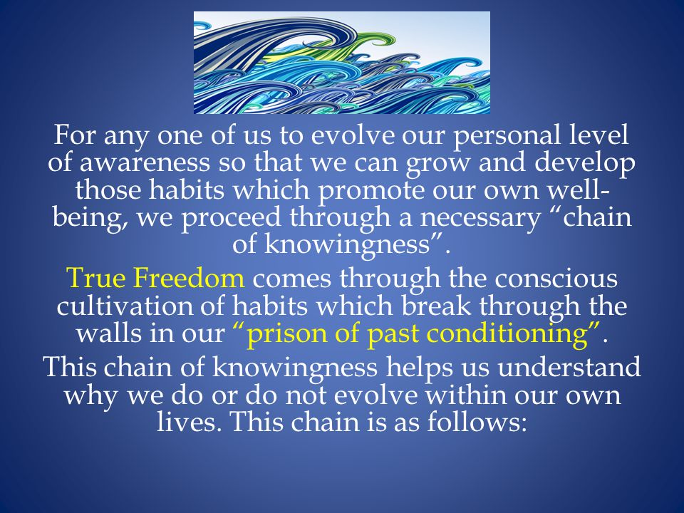 For any one of us to evolve our personal level of awareness so that we can grow and develop those habits which promote our own well- being, we proceed through a necessary chain of knowingness .