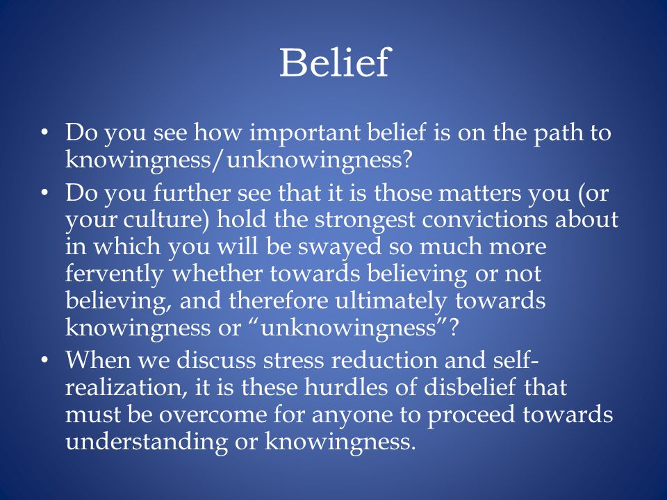 Belief Do you see how important belief is on the path to knowingness/unknowingness.