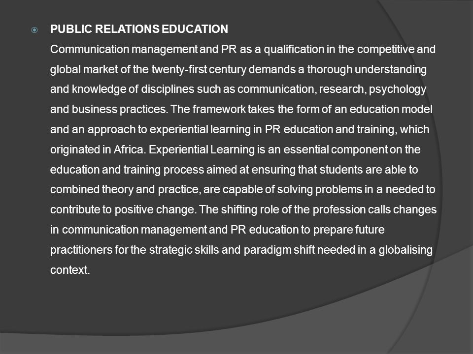  PUBLIC RELATIONS EDUCATION Communication management and PR as a qualification in the competitive and global market of the twenty-first century demands a thorough understanding and knowledge of disciplines such as communication, research, psychology and business practices.