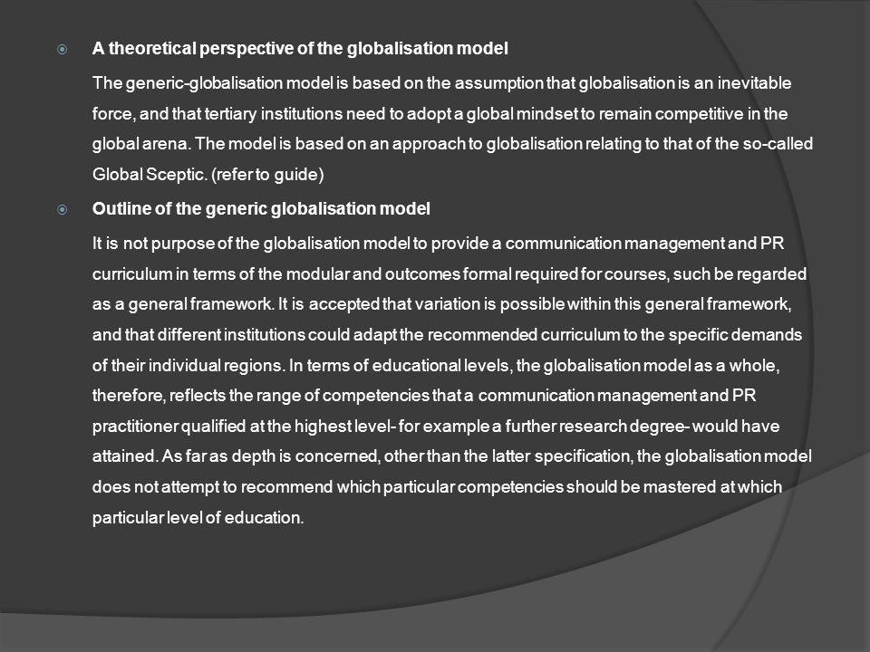  A theoretical perspective of the globalisation model The generic-globalisation model is based on the assumption that globalisation is an inevitable force, and that tertiary institutions need to adopt a global mindset to remain competitive in the global arena.