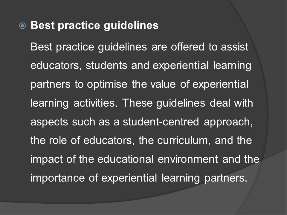  Best practice guidelines Best practice guidelines are offered to assist educators, students and experiential learning partners to optimise the value of experiential learning activities.