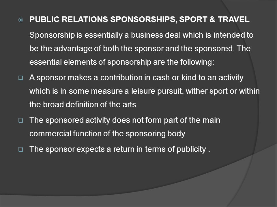  PUBLIC RELATIONS SPONSORSHIPS, SPORT & TRAVEL Sponsorship is essentially a business deal which is intended to be the advantage of both the sponsor and the sponsored.
