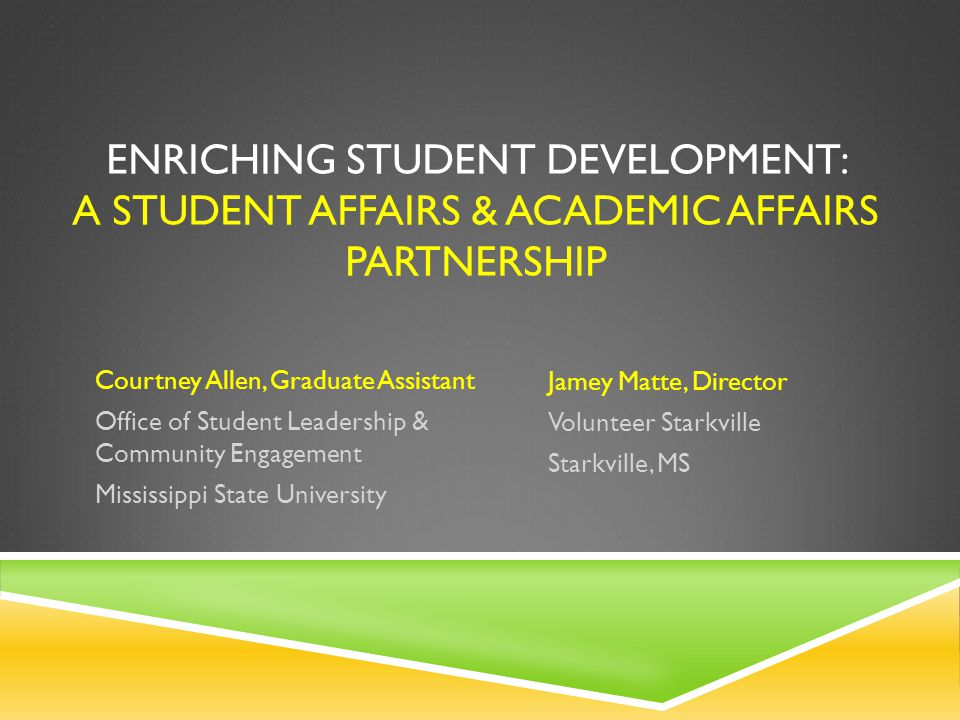 ENRICHING STUDENT DEVELOPMENT: A STUDENT AFFAIRS & ACADEMIC AFFAIRS PARTNERSHIP Jamey Matte, Director Volunteer Starkville Starkville, MS Courtney Allen, Graduate Assistant Office of Student Leadership & Community Engagement Mississippi State University