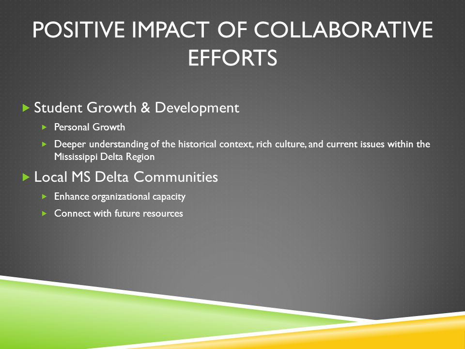 POSITIVE IMPACT OF COLLABORATIVE EFFORTS  Student Growth & Development  Personal Growth  Deeper understanding of the historical context, rich culture, and current issues within the Mississippi Delta Region  Local MS Delta Communities  Enhance organizational capacity  Connect with future resources