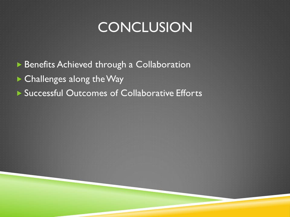 CONCLUSION  Benefits Achieved through a Collaboration  Challenges along the Way  Successful Outcomes of Collaborative Efforts