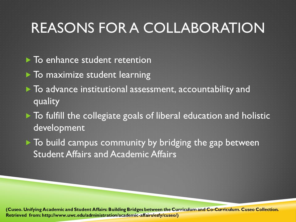 REASONS FOR A COLLABORATION  To enhance student retention  To maximize student learning  To advance institutional assessment, accountability and quality  To fulfill the collegiate goals of liberal education and holistic development  To build campus community by bridging the gap between Student Affairs and Academic Affairs