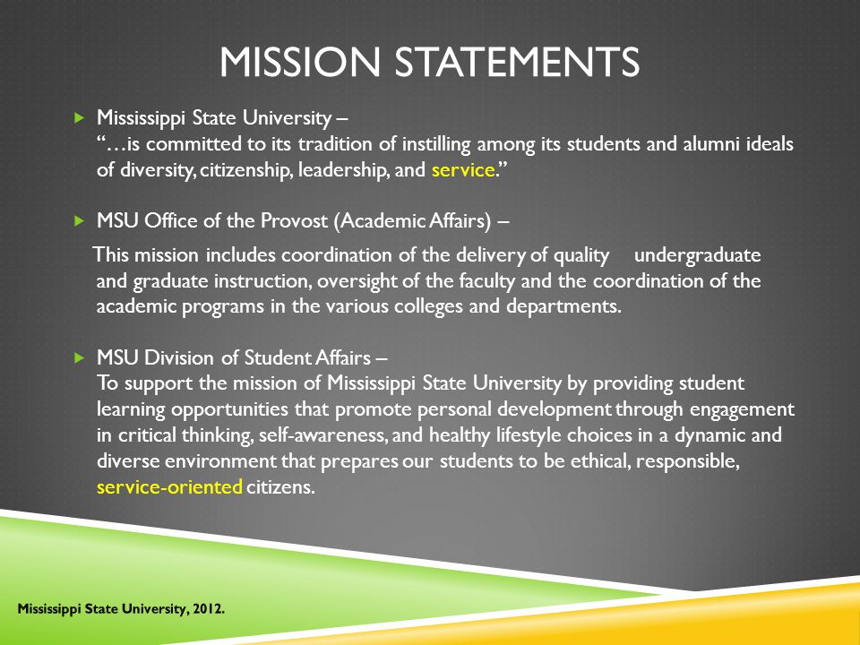MISSION STATEMENTS  Mississippi State University – …is committed to its tradition of instilling among its students and alumni ideals of diversity, citizenship, leadership, and service.  MSU Office of the Provost (Academic Affairs) – This mission includes coordination of the delivery of quality undergraduate and graduate instruction, oversight of the faculty and the coordination of the academic programs in the various colleges and departments.