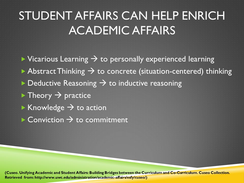 STUDENT AFFAIRS CAN HELP ENRICH ACADEMIC AFFAIRS  Vicarious Learning  to personally experienced learning  Abstract Thinking  to concrete (situation-centered) thinking  Deductive Reasoning  to inductive reasoning  Theory  practice  Knowledge  to action  Conviction  to commitment