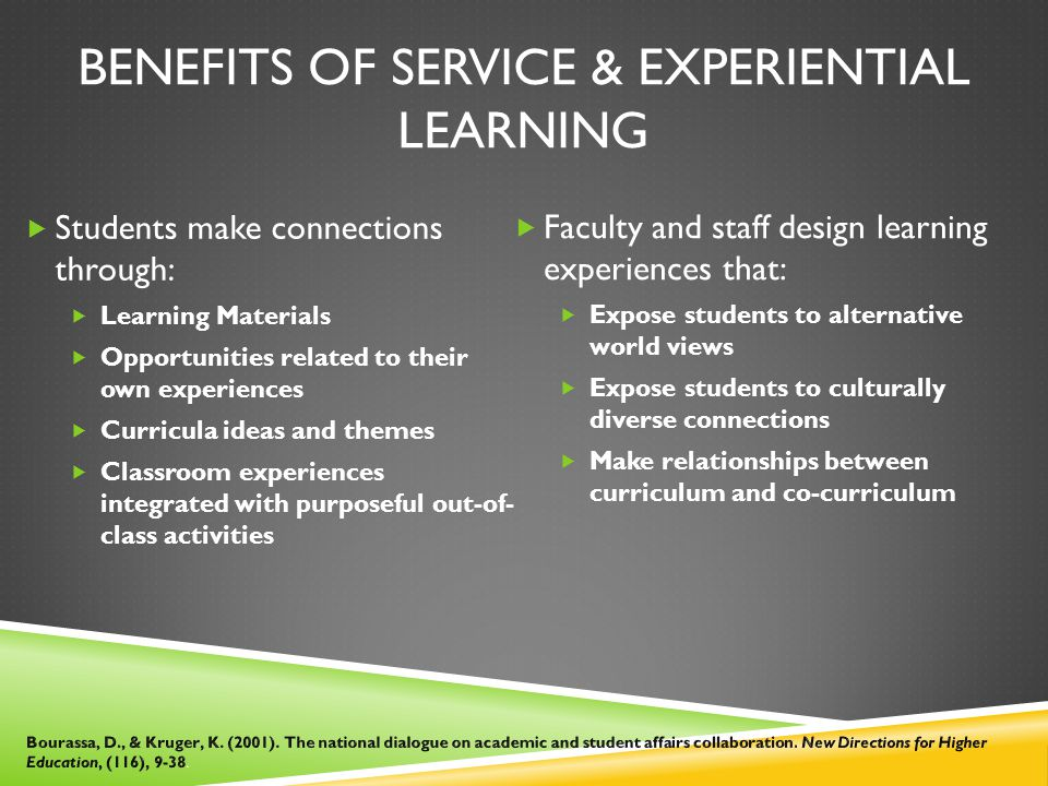 BENEFITS OF SERVICE & EXPERIENTIAL LEARNING  Students make connections through:  Learning Materials  Opportunities related to their own experiences  Curricula ideas and themes  Classroom experiences integrated with purposeful out-of- class activities  Faculty and staff design learning experiences that:  Expose students to alternative world views  Expose students to culturally diverse connections  Make relationships between curriculum and co-curriculum