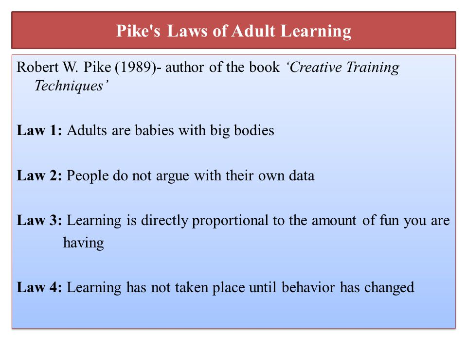 Pike's Laws of Adult Learning Robert W. Pike (1989)- author of the book 'Creative Training Techniques' Law 1: Adults are babies with big bodies Law 2: