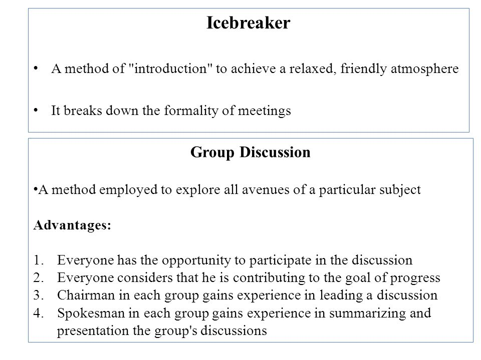 Icebreaker A method of introduction to achieve a relaxed, friendly atmosphere It breaks down the formality of meetings Group Discussion A method employed to explore all avenues of a particular subject Advantages: 1.Everyone has the opportunity to participate in the discussion 2.Everyone considers that he is contributing to the goal of progress 3.Chairman in each group gains experience in leading a discussion 4.Spokesman in each group gains experience in summarizing and presentation the group s discussions