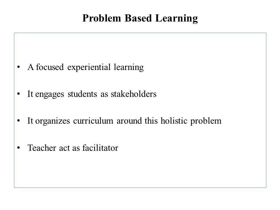 Problem Based Learning A focused experiential learning It engages students as stakeholders It organizes curriculum around this holistic problem Teache