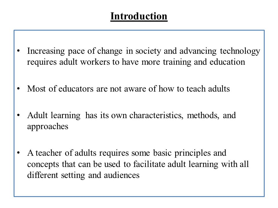 Introduction Increasing pace of change in society and advancing technology requires adult workers to have more training and education Most of educator