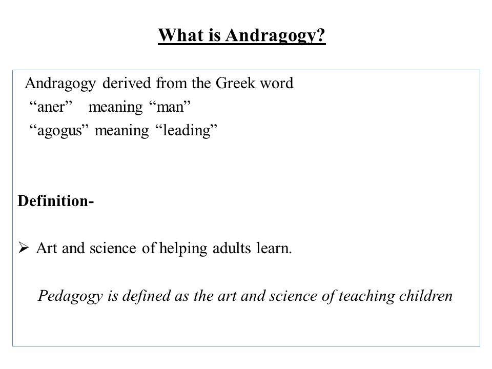 "What is Andragogy? Andragogy derived from the Greek word ""aner"" meaning ""man"" ""agogus"" meaning ""leading"" Definition-  Art and science of helping adul"