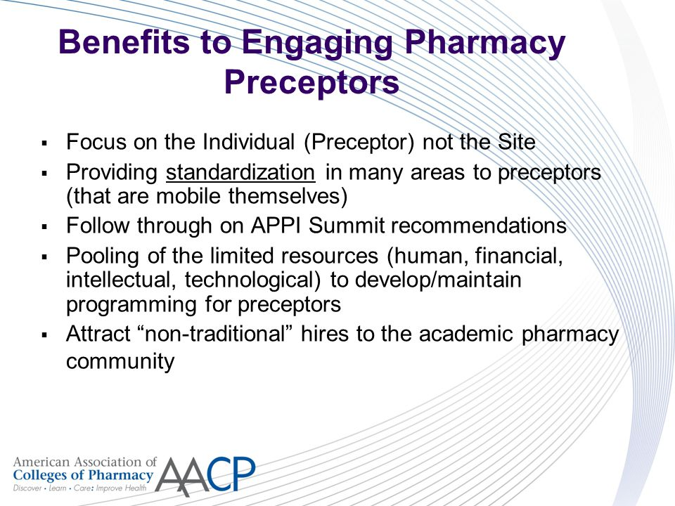 Benefits to Engaging Pharmacy Preceptors  Focus on the Individual (Preceptor) not the Site  Providing standardization in many areas to preceptors (that are mobile themselves)  Follow through on APPI Summit recommendations  Pooling of the limited resources (human, financial, intellectual, technological) to develop/maintain programming for preceptors  Attract non-traditional hires to the academic pharmacy community