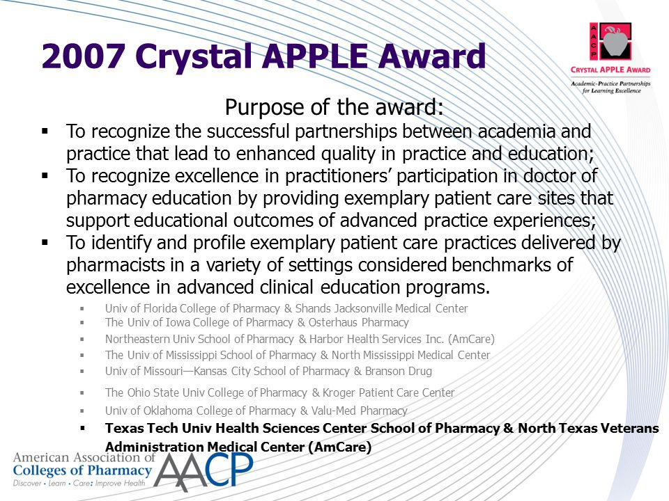 Purpose of the award:  To recognize the successful partnerships between academia and practice that lead to enhanced quality in practice and education;  To recognize excellence in practitioners' participation in doctor of pharmacy education by providing exemplary patient care sites that support educational outcomes of advanced practice experiences;  To identify and profile exemplary patient care practices delivered by pharmacists in a variety of settings considered benchmarks of excellence in advanced clinical education programs.