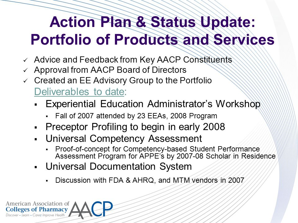 Action Plan & Status Update: Portfolio of Products and Services Advice and Feedback from Key AACP Constituents Approval from AACP Board of Directors Created an EE Advisory Group to the Portfolio Deliverables to date:  Experiential Education Administrator's Workshop  Fall of 2007 attended by 23 EEAs, 2008 Program  Preceptor Profiling to begin in early 2008  Universal Competency Assessment  Proof-of-concept for Competency-based Student Performance Assessment Program for APPE's by 2007-08 Scholar in Residence  Universal Documentation System  Discussion with FDA & AHRQ, and MTM vendors in 2007
