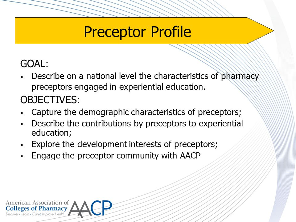 Preceptor Profile GOAL:  Describe on a national level the characteristics of pharmacy preceptors engaged in experiential education.