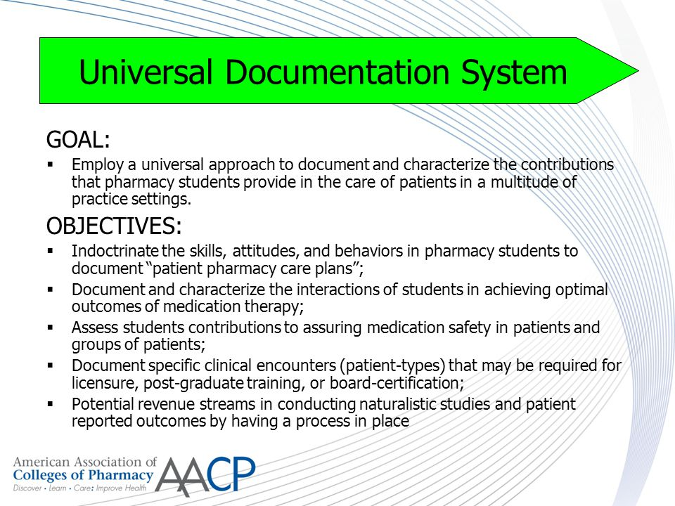 Universal Documentation System GOAL:  Employ a universal approach to document and characterize the contributions that pharmacy students provide in the care of patients in a multitude of practice settings.