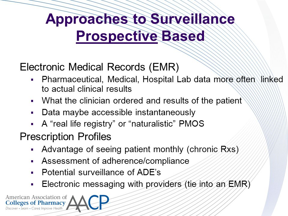 Approaches to Surveillance Prospective Based Electronic Medical Records (EMR)  Pharmaceutical, Medical, Hospital Lab data more often linked to actual clinical results  What the clinician ordered and results of the patient  Data maybe accessible instantaneously  A real life registry or naturalistic PMOS Prescription Profiles  Advantage of seeing patient monthly (chronic Rxs)  Assessment of adherence/compliance  Potential surveillance of ADE's  Electronic messaging with providers (tie into an EMR)