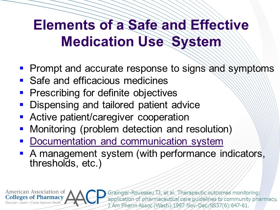 Elements of a Safe and Effective Medication Use System  Prompt and accurate response to signs and symptoms  Safe and efficacious medicines  Prescribing for definite objectives  Dispensing and tailored patient advice  Active patient/caregiver cooperation  Monitoring (problem detection and resolution)  Documentation and communication system  A management system (with performance indicators, thresholds, etc.) Grainger-Rousseau TJ, et al.