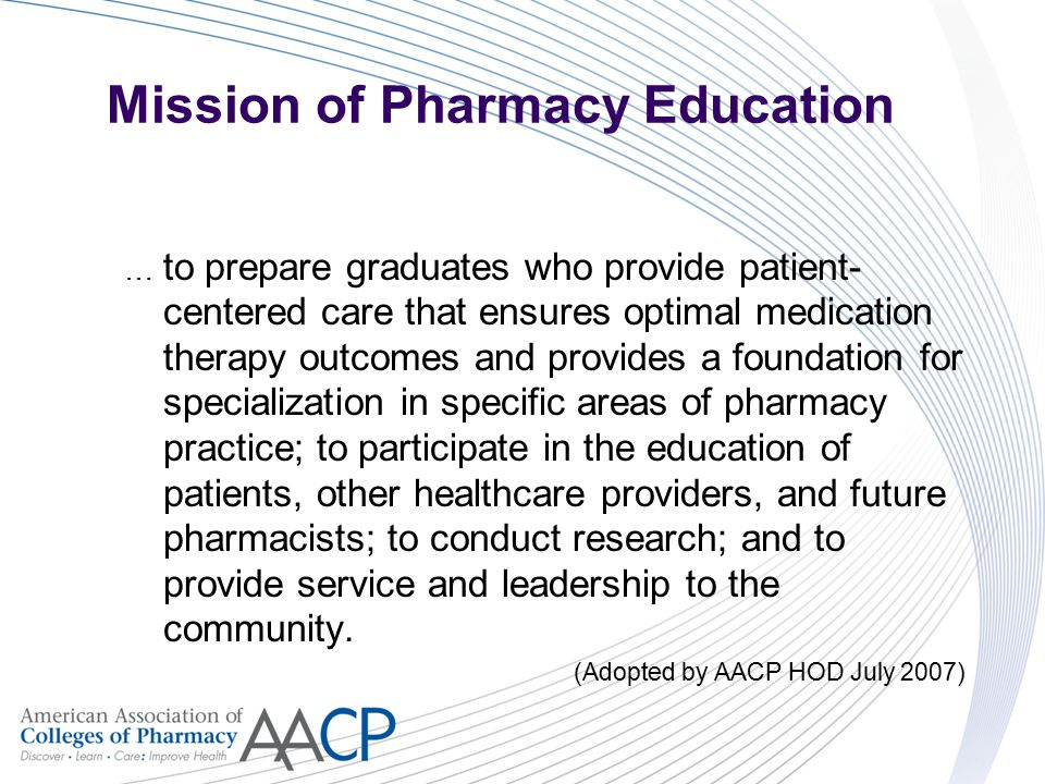 Mission of Pharmacy Education … to prepare graduates who provide patient- centered care that ensures optimal medication therapy outcomes and provides a foundation for specialization in specific areas of pharmacy practice; to participate in the education of patients, other healthcare providers, and future pharmacists; to conduct research; and to provide service and leadership to the community.