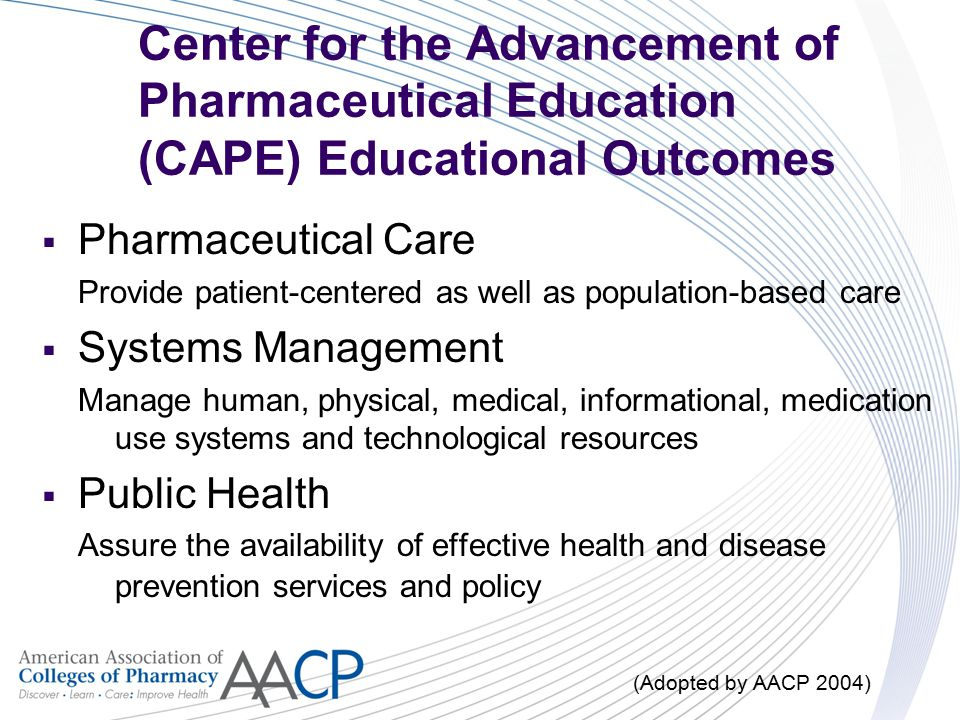 Center for the Advancement of Pharmaceutical Education (CAPE) Educational Outcomes  Pharmaceutical Care Provide patient-centered as well as populatio