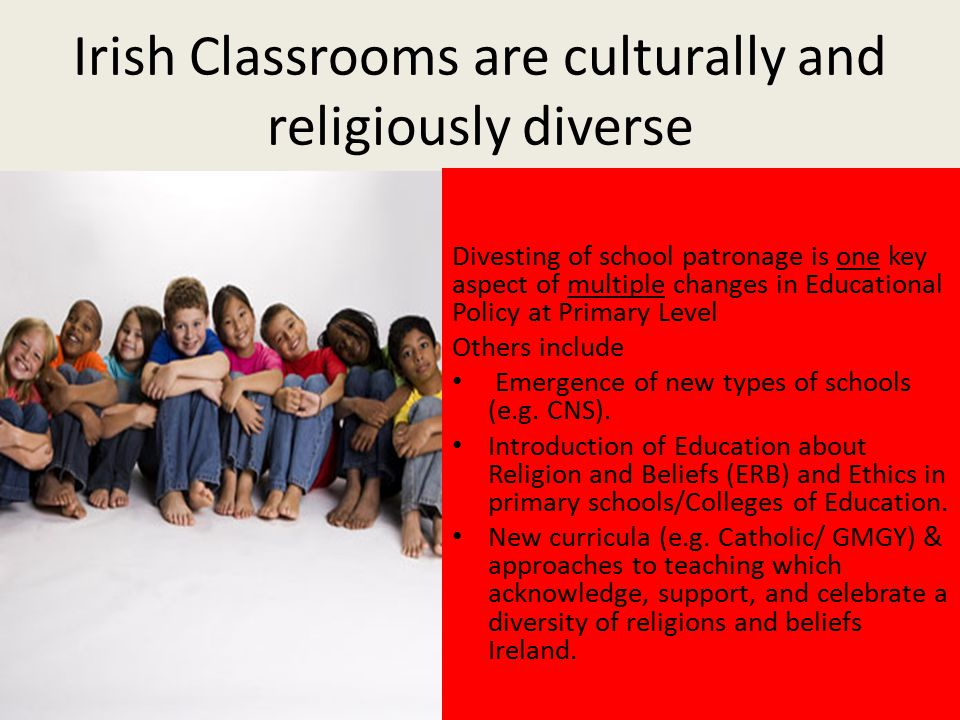 Irish Classrooms are culturally and religiously diverse Divesting of school patronage is one key aspect of multiple changes in Educational Policy at Primary Level Others include Emergence of new types of schools (e.g.