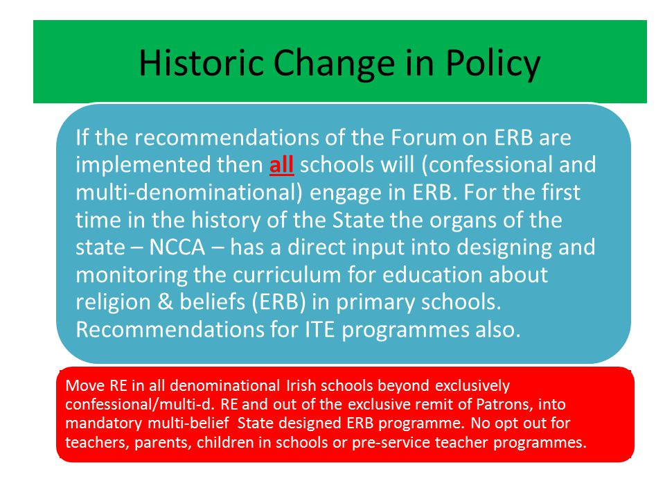 Historic Change in Policy If the recommendations of the Forum on ERB are implemented then all schools will (confessional and multi-denominational) engage in ERB.