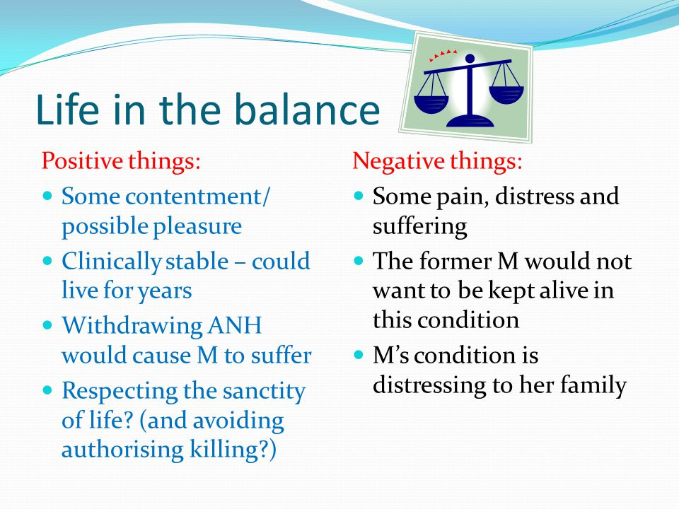 Life in the balance Positive things: Some contentment/ possible pleasure Clinically stable – could live for years Withdrawing ANH would cause M to suf