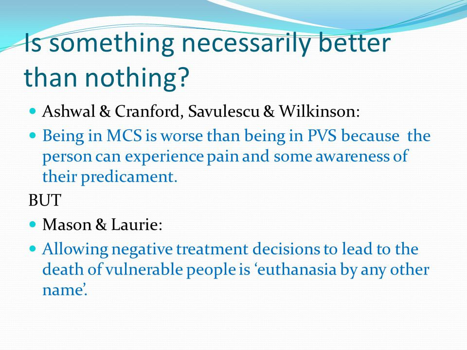 Is something necessarily better than nothing? Ashwal & Cranford, Savulescu & Wilkinson: Being in MCS is worse than being in PVS because the person can