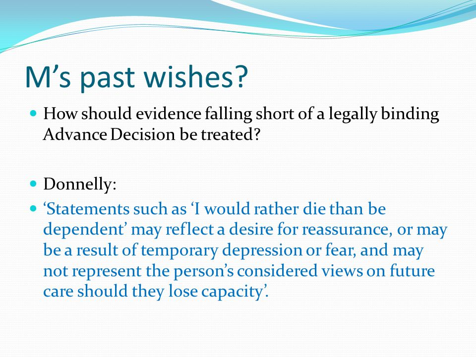 M's past wishes? How should evidence falling short of a legally binding Advance Decision be treated? Donnelly: 'Statements such as 'I would rather die