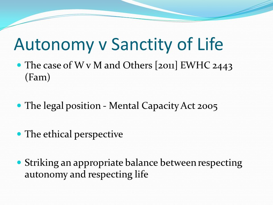 Autonomy v Sanctity of Life The case of W v M and Others [2011] EWHC 2443 (Fam) The legal position - Mental Capacity Act 2005 The ethical perspective