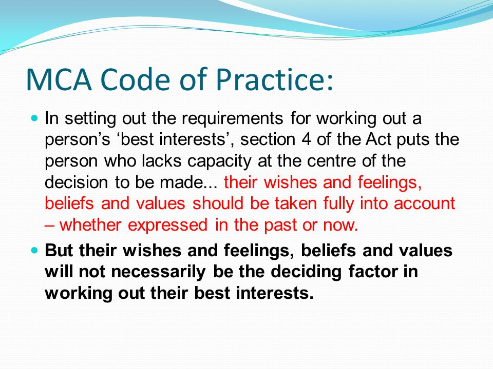 MCA Code of Practice: In setting out the requirements for working out a person's 'best interests', section 4 of the Act puts the person who lacks capa
