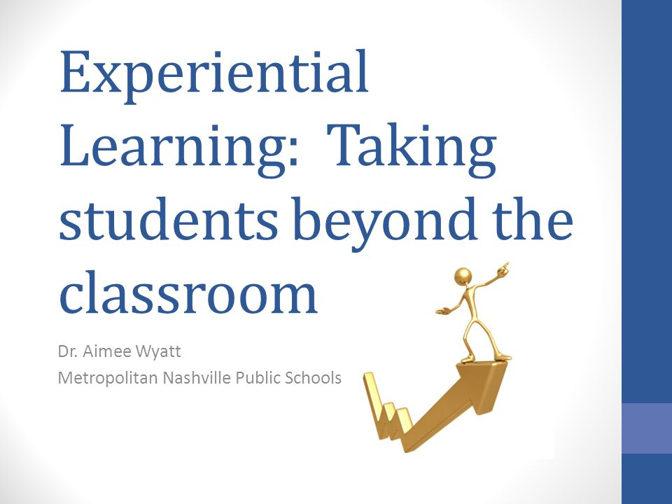 Experiential Learning: Taking students beyond the classroom Dr. Aimee Wyatt Metropolitan Nashville Public Schools
