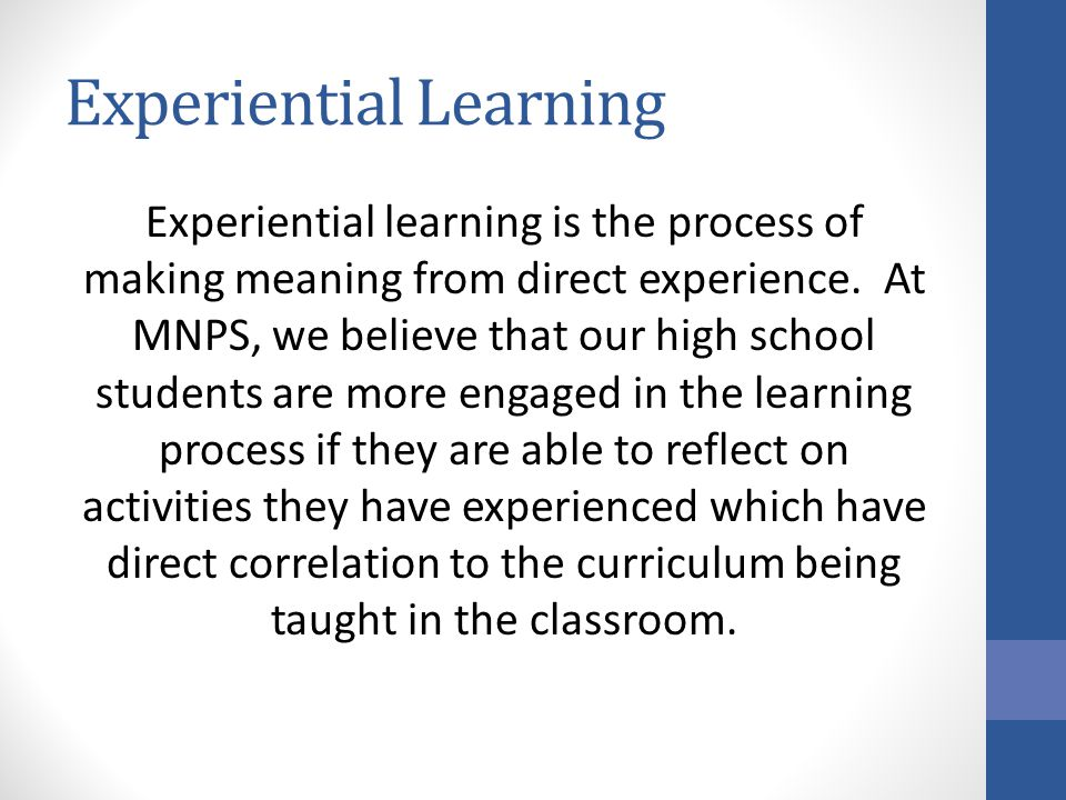 Experiential Learning Experiential learning is the process of making meaning from direct experience. At MNPS, we believe that our high school students