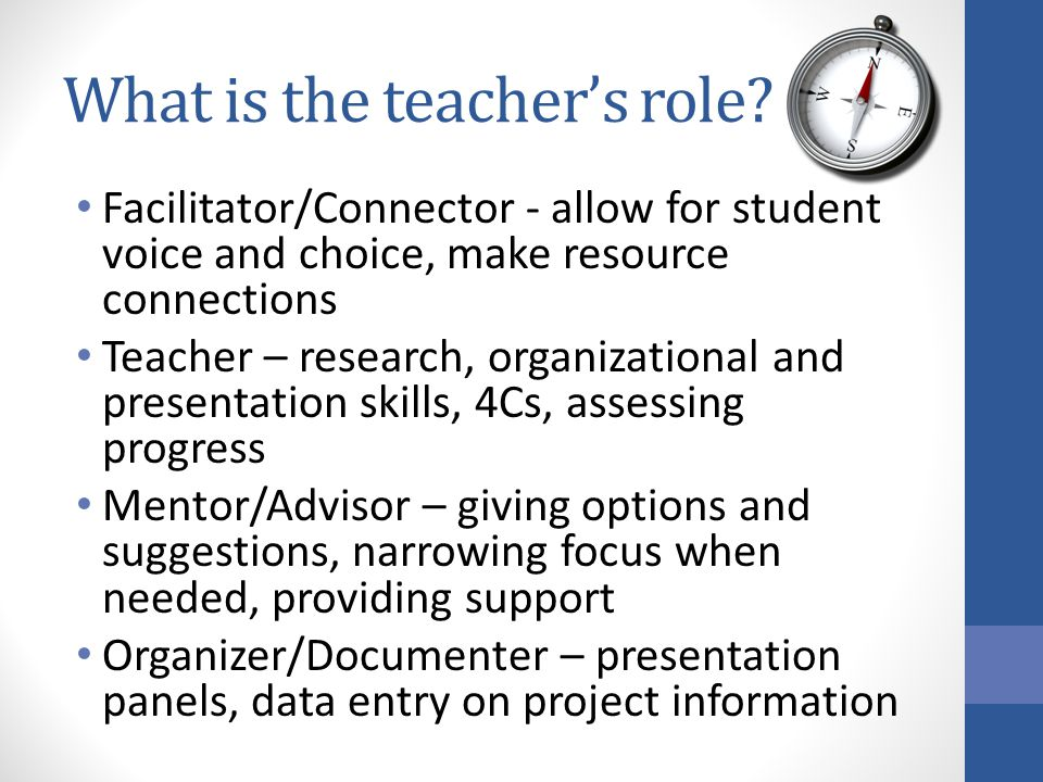 What is the teacher's role? Facilitator/Connector - allow for student voice and choice, make resource connections Teacher – research, organizational a