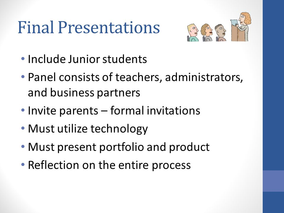 Final Presentations Include Junior students Panel consists of teachers, administrators, and business partners Invite parents – formal invitations Must