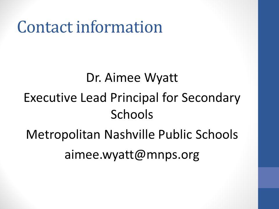Contact information Dr. Aimee Wyatt Executive Lead Principal for Secondary Schools Metropolitan Nashville Public Schools aimee.wyatt@mnps.org
