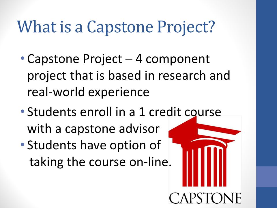 What is a Capstone Project? Capstone Project – 4 component project that is based in research and real-world experience Students enroll in a 1 credit c