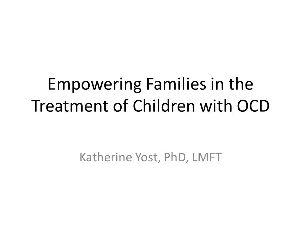 Empowering Families in the Treatment of Children with OCD Katherine Yost, PhD, LMFT