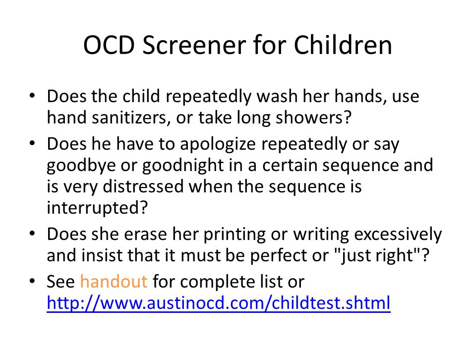 OCD Screener for Children Does the child repeatedly wash her hands, use hand sanitizers, or take long showers.