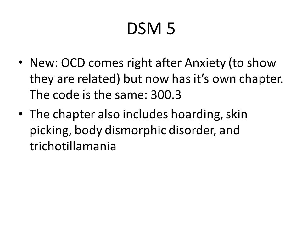 DSM 5 New: OCD comes right after Anxiety (to show they are related) but now has it's own chapter.