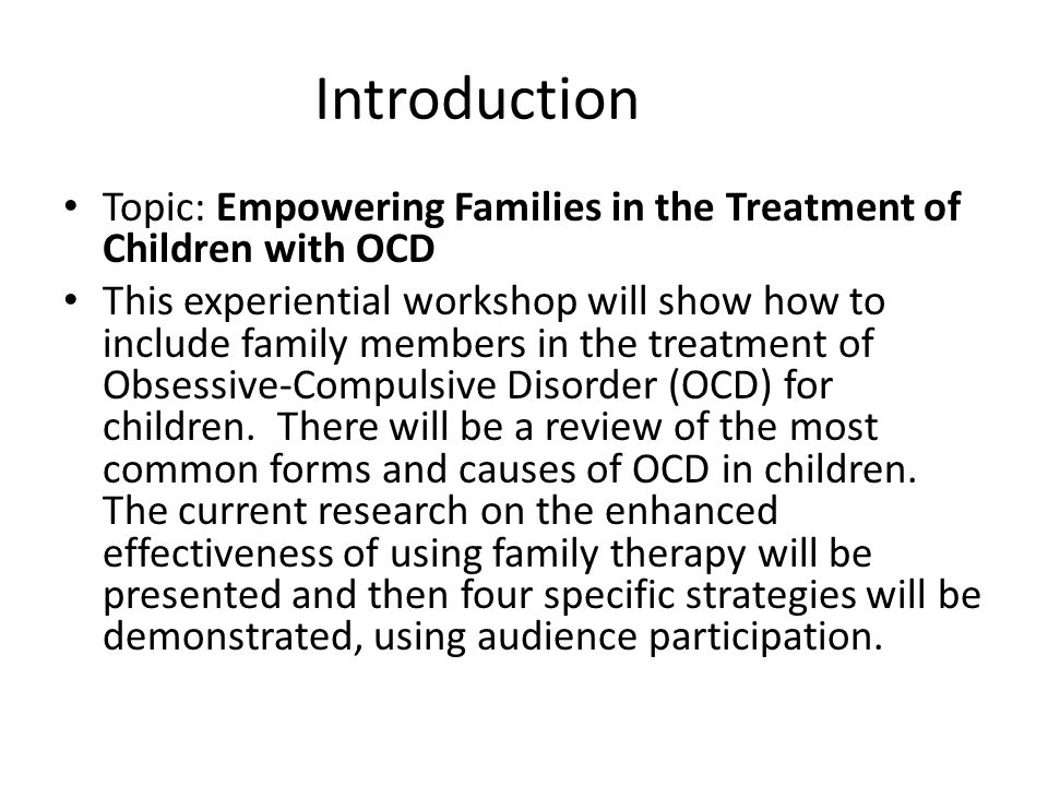 Introduction Topic: Empowering Families in the Treatment of Children with OCD This experiential workshop will show how to include family members in the treatment of Obsessive-Compulsive Disorder (OCD) for children.