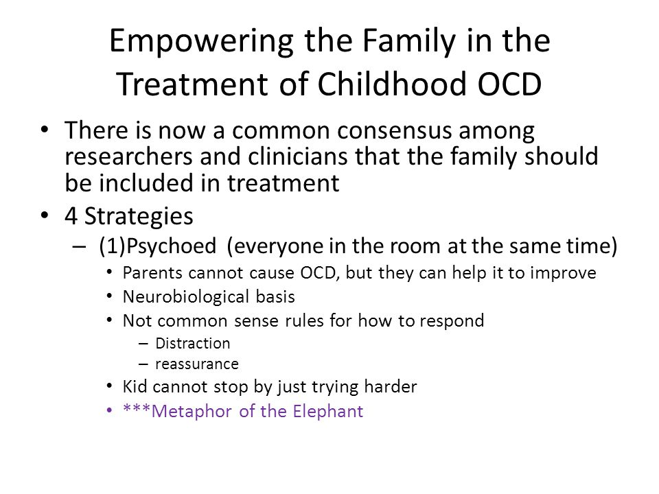 Empowering the Family in the Treatment of Childhood OCD There is now a common consensus among researchers and clinicians that the family should be included in treatment 4 Strategies – (1)Psychoed (everyone in the room at the same time) Parents cannot cause OCD, but they can help it to improve Neurobiological basis Not common sense rules for how to respond – Distraction – reassurance Kid cannot stop by just trying harder ***Metaphor of the Elephant