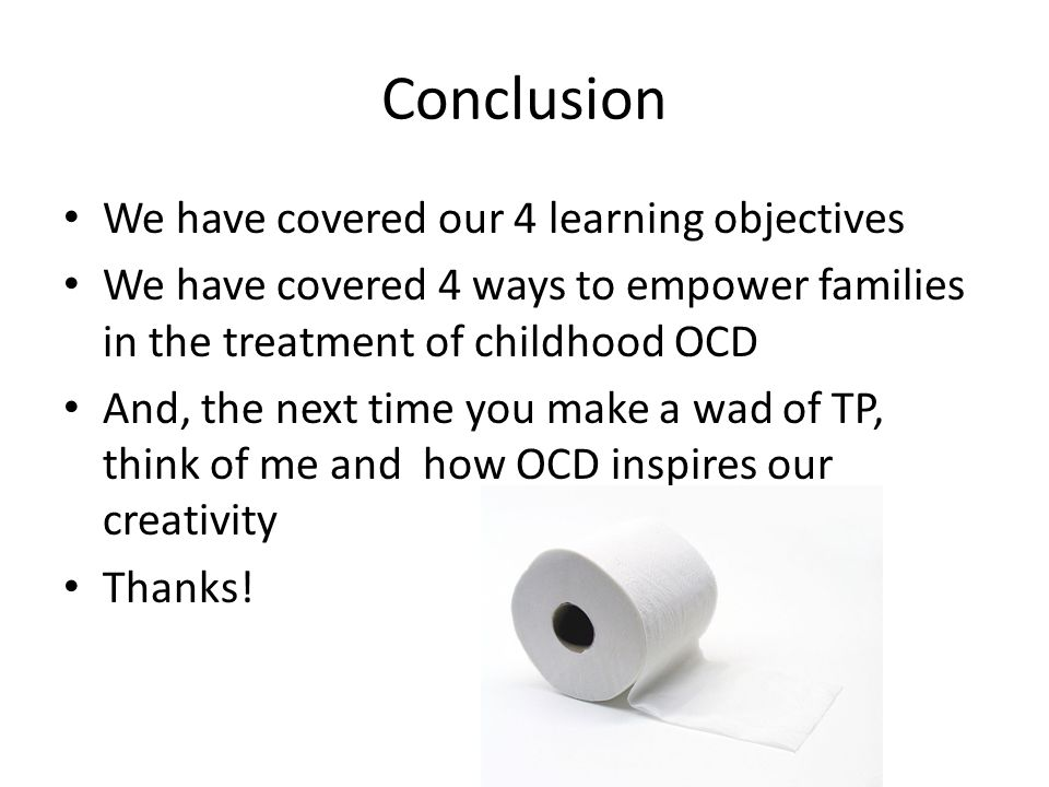 Conclusion We have covered our 4 learning objectives We have covered 4 ways to empower families in the treatment of childhood OCD And, the next time you make a wad of TP, think of me and how OCD inspires our creativity Thanks!