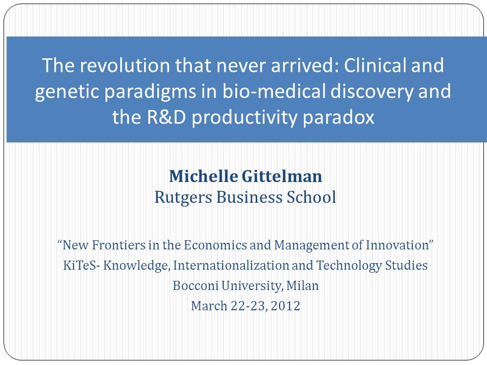 Michelle Gittelman Rutgers Business School New Frontiers in the Economics and Management of Innovation KiTeS- Knowledge, Internationalization and Technology Studies Bocconi University, Milan March 22-23, 2012 The revolution that never arrived: Clinical and genetic paradigms in bio-medical discovery and the R&D productivity paradox
